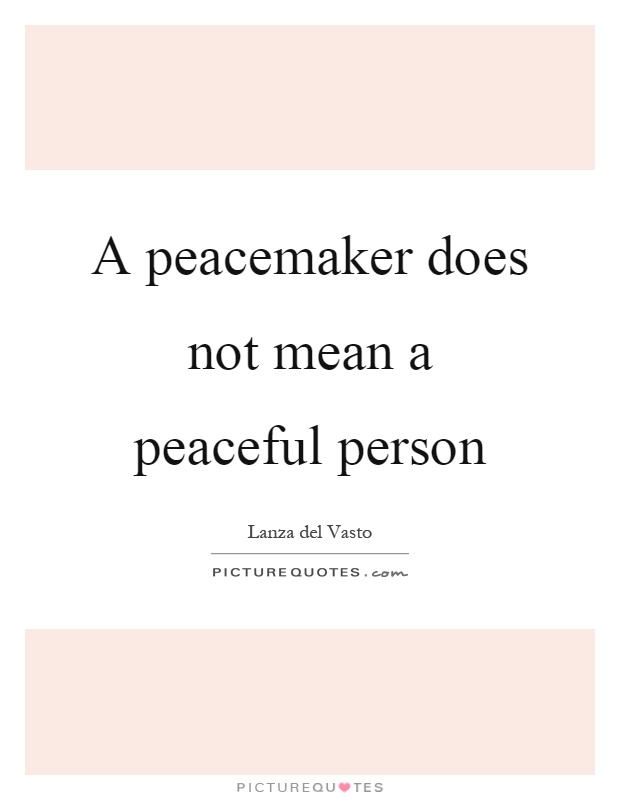 Peacemaker Quotes A Peacemaker Does Not Mean A Peaceful Person  Picture Quotes