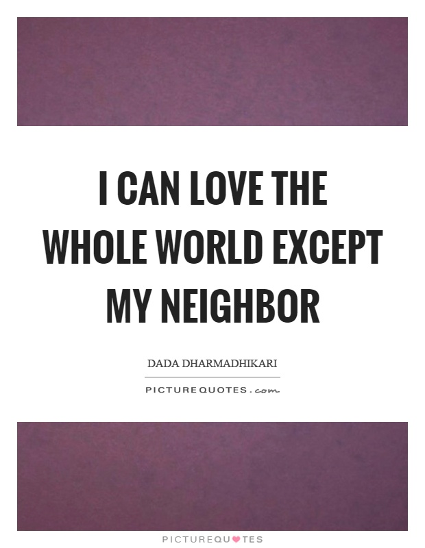 I can love the whole world except my neighbor Picture Quote #1