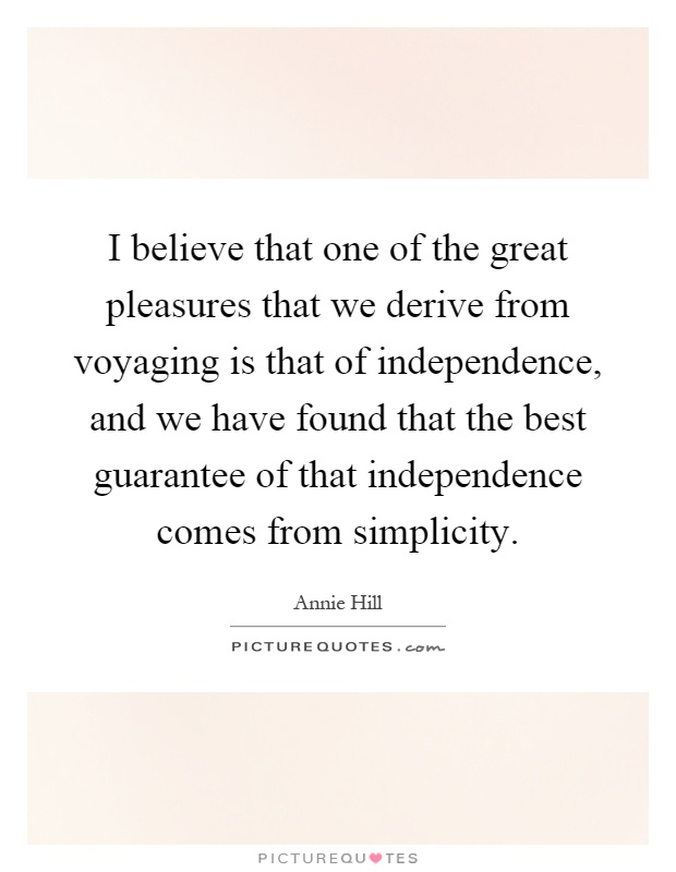 I believe that one of the great pleasures that we derive from voyaging is that of independence, and we have found that the best guarantee of that independence comes from simplicity Picture Quote #1