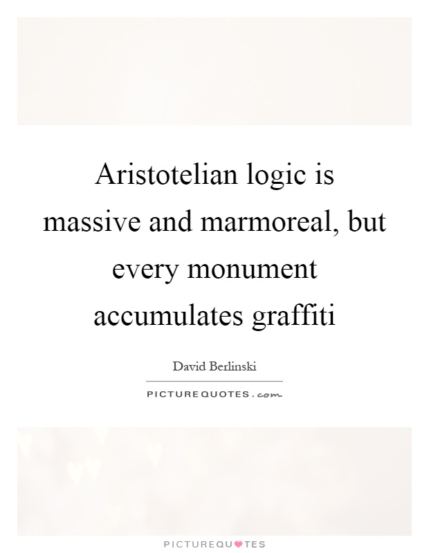 Aristotelian logic is massive and marmoreal, but every monument accumulates graffiti Picture Quote #1