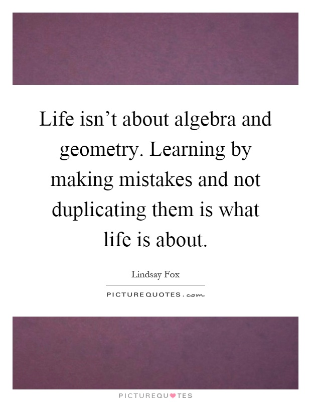 Life isn't about algebra and geometry. Learning by making mistakes and not duplicating them is what life is about Picture Quote #1