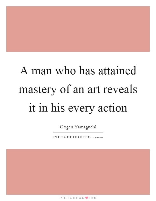 A man who has attained mastery of an art reveals it in his every action Picture Quote #1