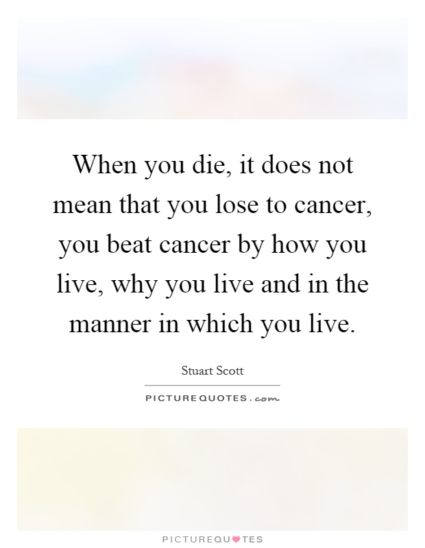 When you die, it does not mean that you lose to cancer, you beat cancer by how you live, why you live and in the manner in which you live Picture Quote #1