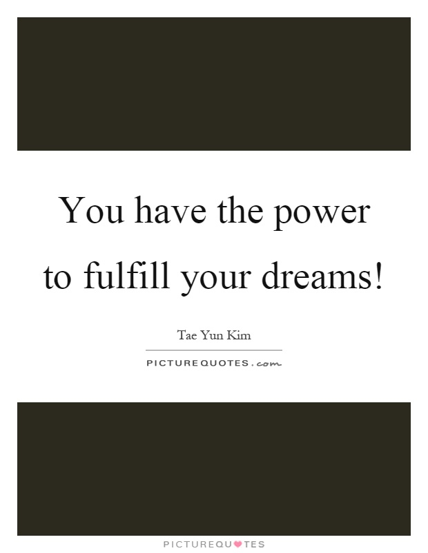 You have the power to fulfill your dreams! Picture Quote #1