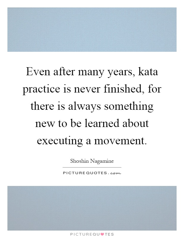 Even after many years, kata practice is never finished, for there is always something new to be learned about executing a movement Picture Quote #1