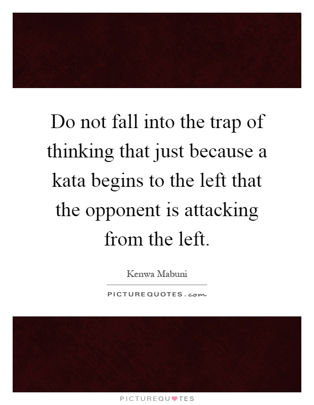 Do not fall into the trap of thinking that just because a kata begins to the left that the opponent is attacking from the left Picture Quote #1