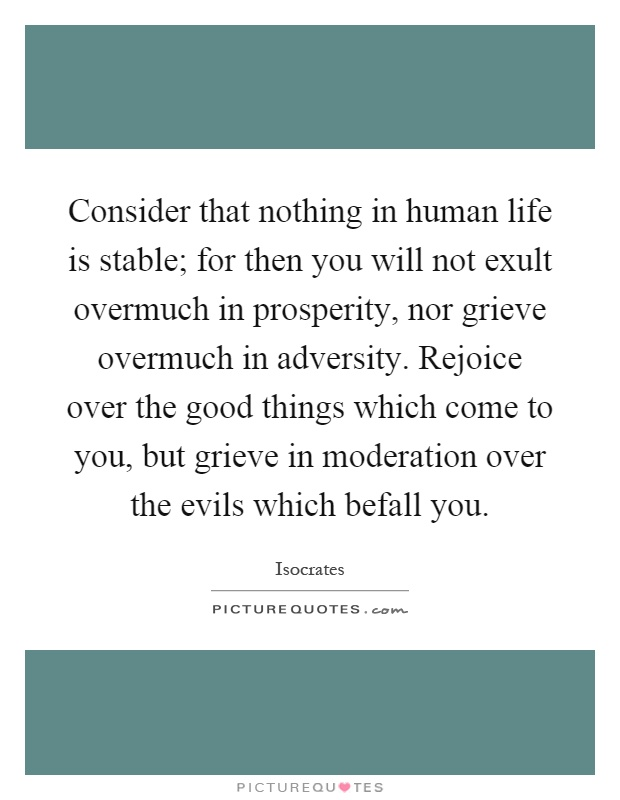 Consider that nothing in human life is stable; for then you will not exult overmuch in prosperity, nor grieve overmuch in adversity. Rejoice over the good things which come to you, but grieve in moderation over the evils which befall you Picture Quote #1