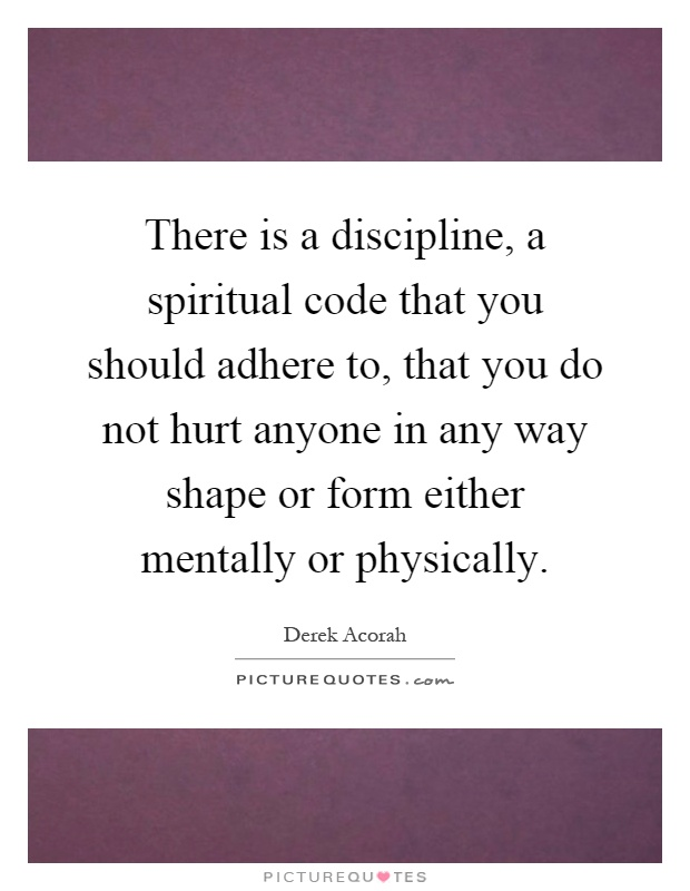 There is a discipline, a spiritual code that you should adhere to, that you do not hurt anyone in any way shape or form either mentally or physically Picture Quote #1