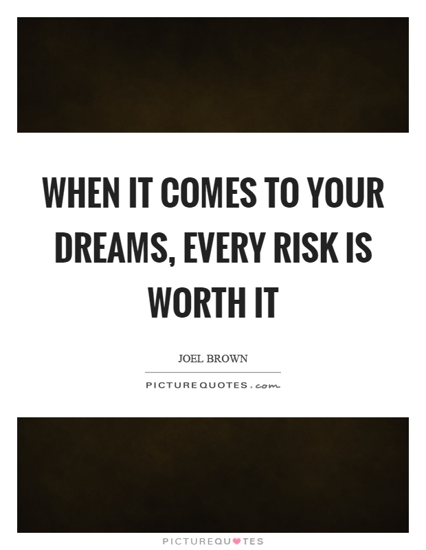 When it comes to your dreams, every risk is worth it Picture Quote #1