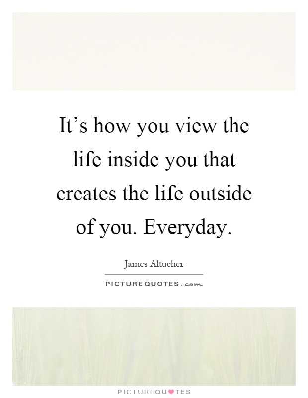 It's how you view the life inside you that creates the life outside of you. Everyday Picture Quote #1
