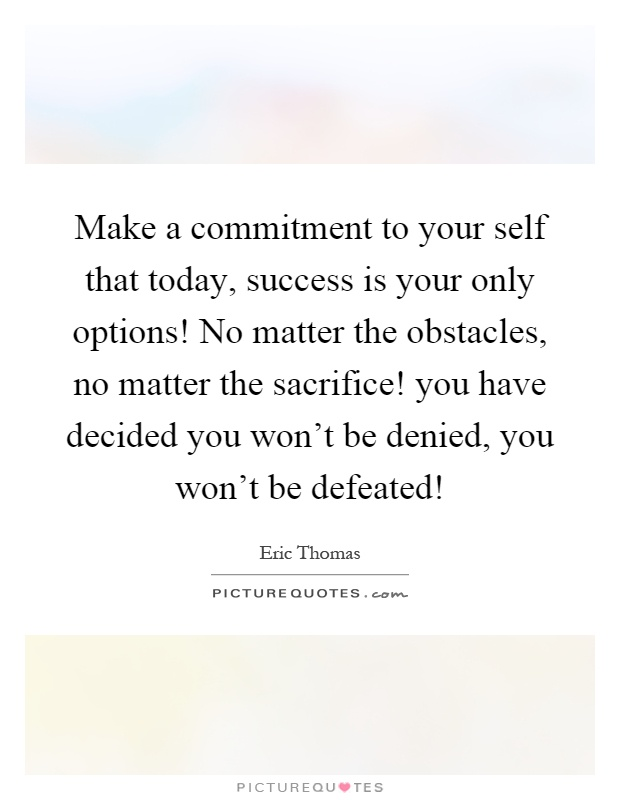 Make a commitment to your self that today, success is your only options! No matter the obstacles, no matter the sacrifice! you have decided you won't be denied, you won't be defeated! Picture Quote #1