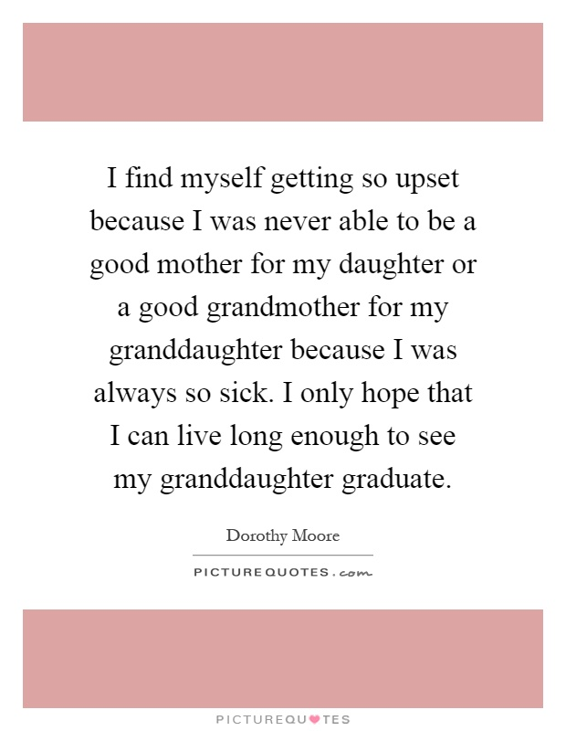 I find myself getting so upset because I was never able to be a good mother for my daughter or a good grandmother for my granddaughter because I was always so sick. I only hope that I can live long enough to see my granddaughter graduate Picture Quote #1