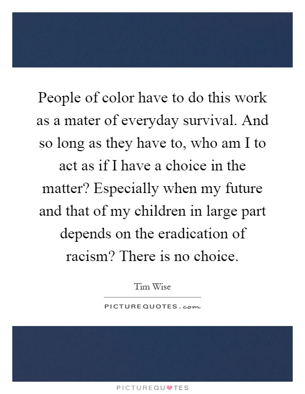 People of color have to do this work as a mater of everyday survival. And so long as they have to, who am I to act as if I have a choice in the matter? Especially when my future and that of my children in large part depends on the eradication of racism? There is no choice Picture Quote #1