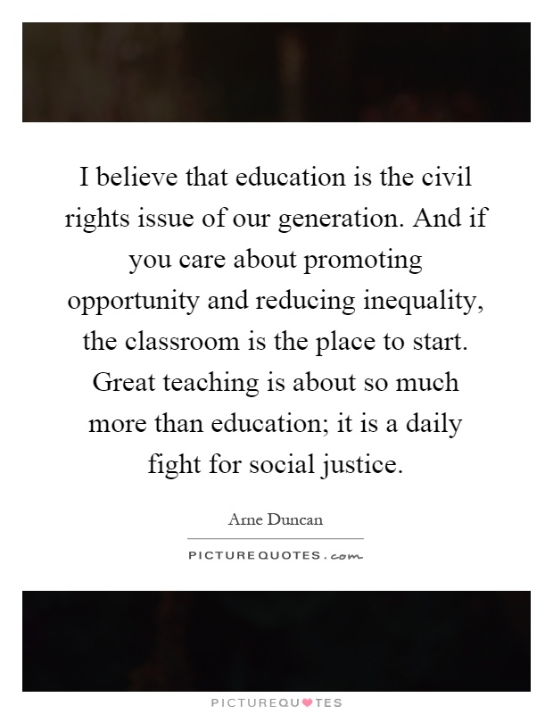 I believe that education is the civil rights issue of our generation. And if you care about promoting opportunity and reducing inequality, the classroom is the place to start. Great teaching is about so much more than education; it is a daily fight for social justice Picture Quote #1