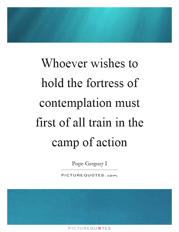 Whoever wishes to hold the fortress of contemplation must first of all train in the camp of action Picture Quote #1