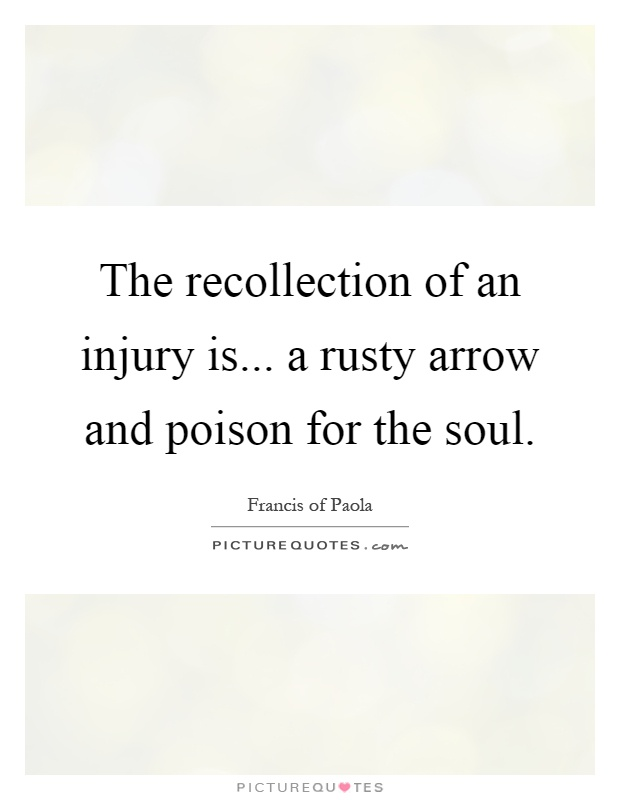 The recollection of an injury is... a rusty arrow and poison for the soul Picture Quote #1
