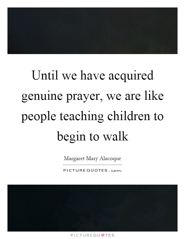 Until we have acquired genuine prayer, we are like people teaching children to begin to walk Picture Quote #1