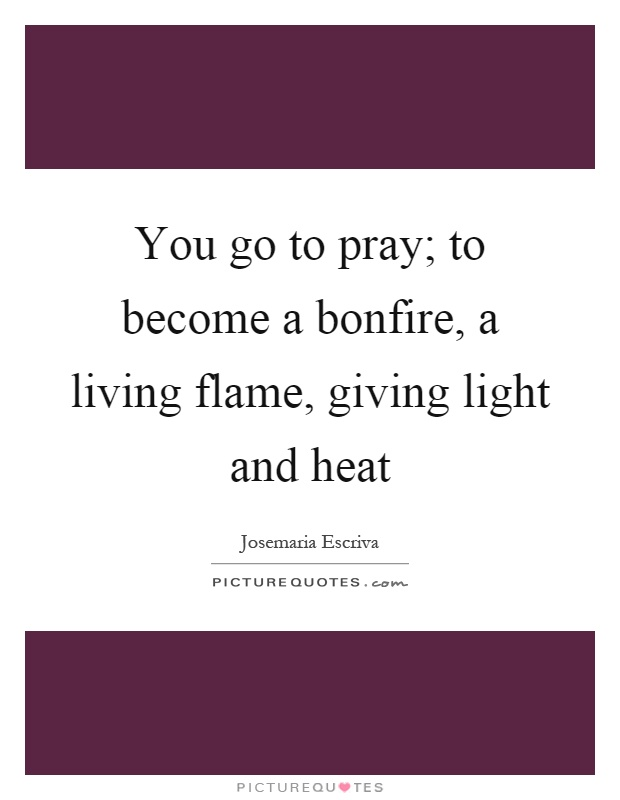 You go to pray; to become a bonfire, a living flame, giving light and heat Picture Quote #1