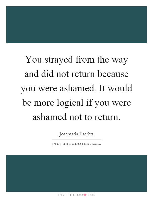 You strayed from the way and did not return because you were ashamed. It would be more logical if you were ashamed not to return Picture Quote #1