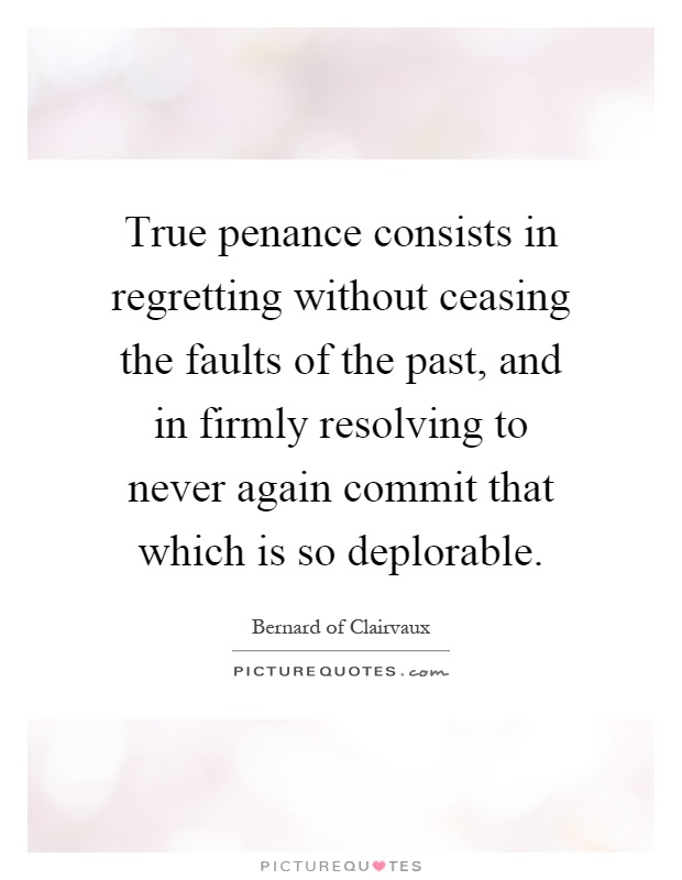 True penance consists in regretting without ceasing the faults of the past, and in firmly resolving to never again commit that which is so deplorable Picture Quote #1