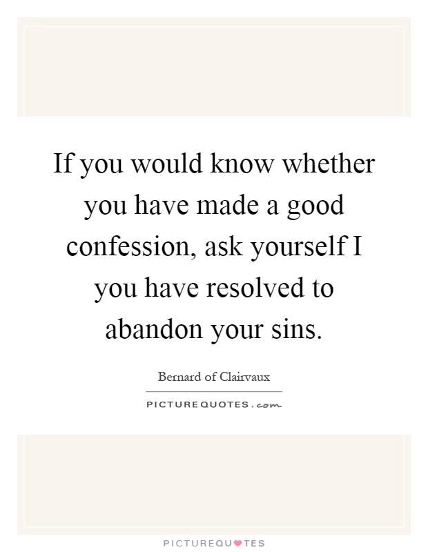 If you would know whether you have made a good confession, ask yourself I you have resolved to abandon your sins Picture Quote #1