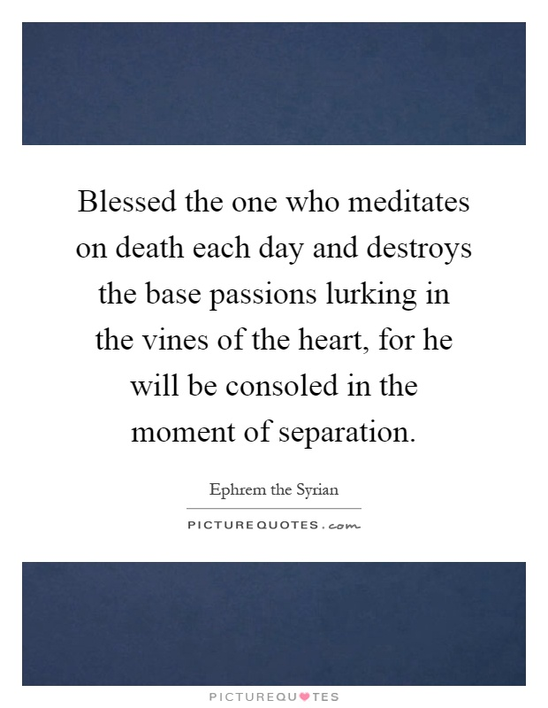 Blessed the one who meditates on death each day and destroys the base passions lurking in the vines of the heart, for he will be consoled in the moment of separation Picture Quote #1
