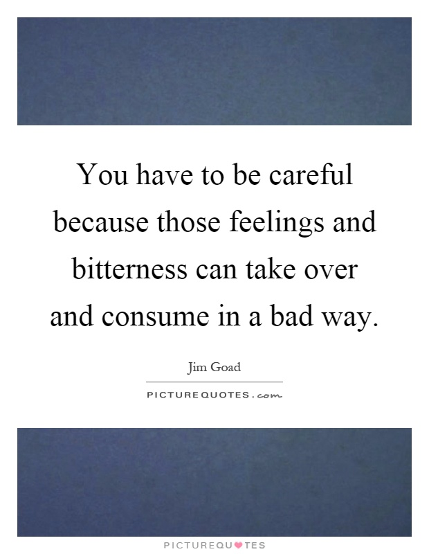 You have to be careful because those feelings and bitterness can take over and consume in a bad way Picture Quote #1