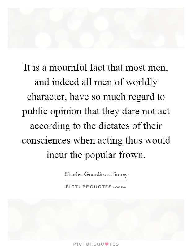 It is a mournful fact that most men, and indeed all men of worldly character, have so much regard to public opinion that they dare not act according to the dictates of their consciences when acting thus would incur the popular frown Picture Quote #1