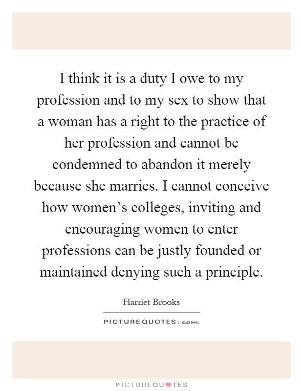I think it is a duty I owe to my profession and to my sex to show that a woman has a right to the practice of her profession and cannot be condemned to abandon it merely because she marries. I cannot conceive how women's colleges, inviting and encouraging women to enter professions can be justly founded or maintained denying such a principle Picture Quote #1