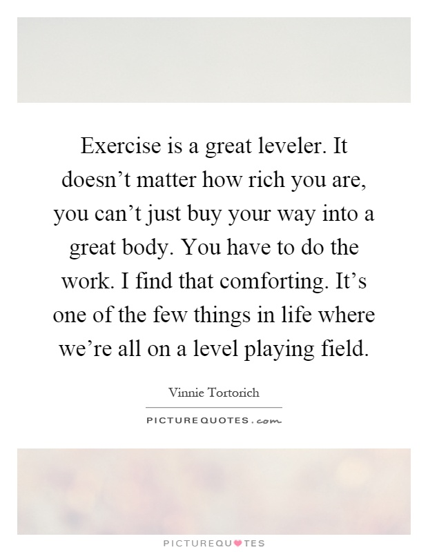 Exercise is a great leveler. It doesn't matter how rich you are, you can't just buy your way into a great body. You have to do the work. I find that comforting. It's one of the few things in life where we're all on a level playing field Picture Quote #1