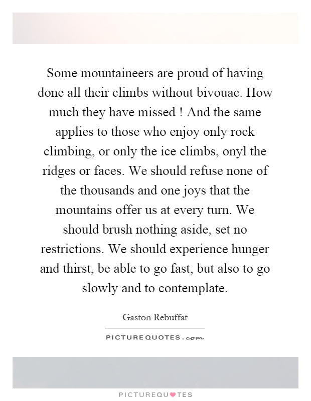 Some mountaineers are proud of having done all their climbs without bivouac. How much they have missed! And the same applies to those who enjoy only rock climbing, or only the ice climbs, onyl the ridges or faces. We should refuse none of the thousands and one joys that the mountains offer us at every turn. We should brush nothing aside, set no restrictions. We should experience hunger and thirst, be able to go fast, but also to go slowly and to contemplate Picture Quote #1