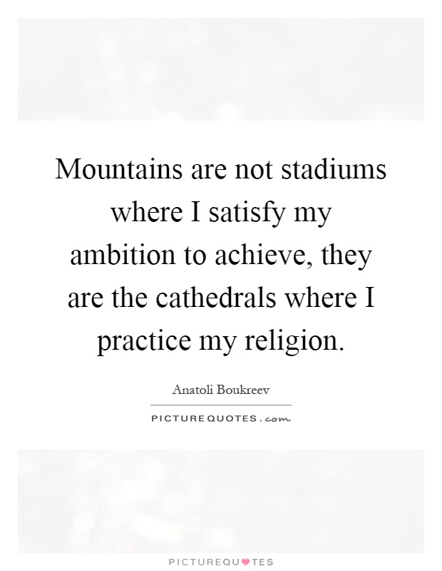 Mountains are not stadiums where I satisfy my ambition to achieve, they are the cathedrals where I practice my religion Picture Quote #1