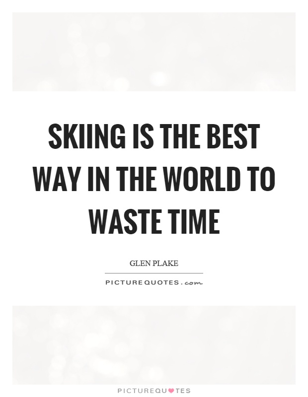 Skiing is the best way in the world to waste time Picture Quote #1
