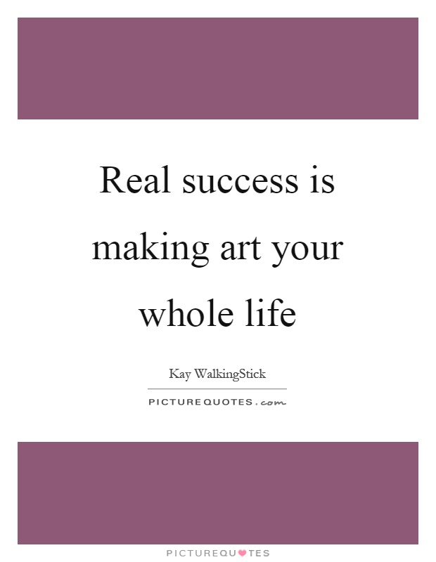 Real success is making art your whole life Picture Quote #1
