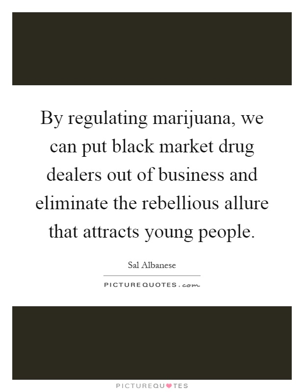 By regulating marijuana, we can put black market drug dealers out of business and eliminate the rebellious allure that attracts young people Picture Quote #1