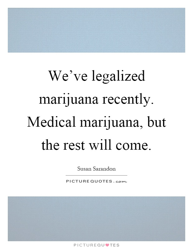 We've legalized marijuana recently. Medical marijuana, but the rest will come Picture Quote #1