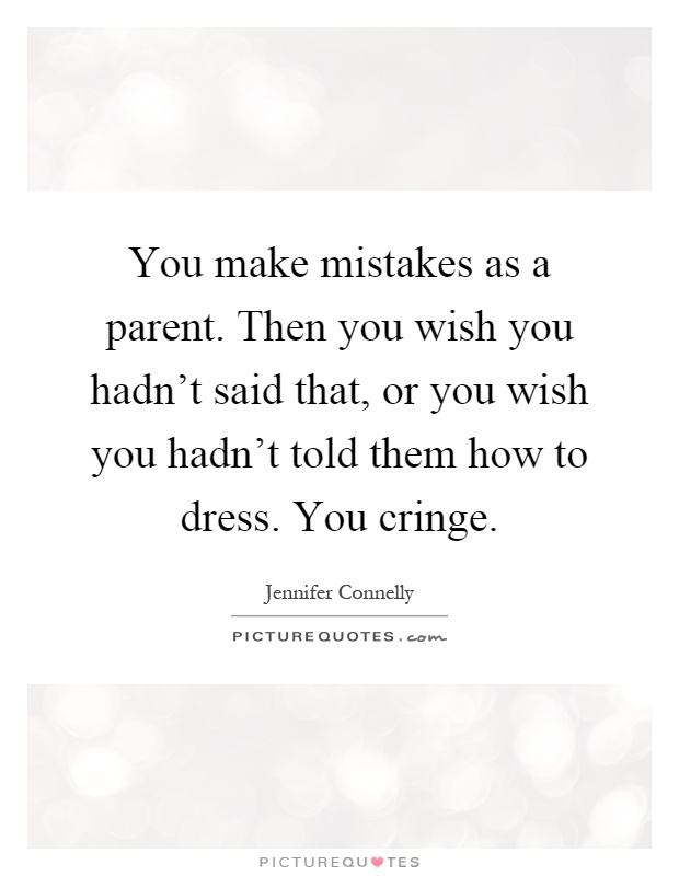 You make mistakes as a parent. Then you wish you hadn't said that, or you wish you hadn't told them how to dress. You cringe Picture Quote #1