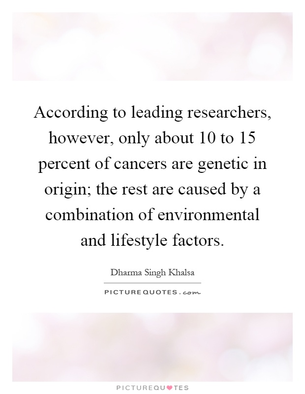 According to leading researchers, however, only about 10 to 15 percent of cancers are genetic in origin; the rest are caused by a combination of environmental and lifestyle factors Picture Quote #1
