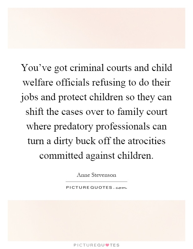 You've got criminal courts and child welfare officials refusing to do their jobs and protect children so they can shift the cases over to family court where predatory professionals can turn a dirty buck off the atrocities committed against children Picture Quote #1