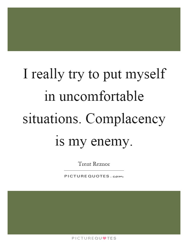 I really try to put myself in uncomfortable situations. Complacency is my enemy Picture Quote #1