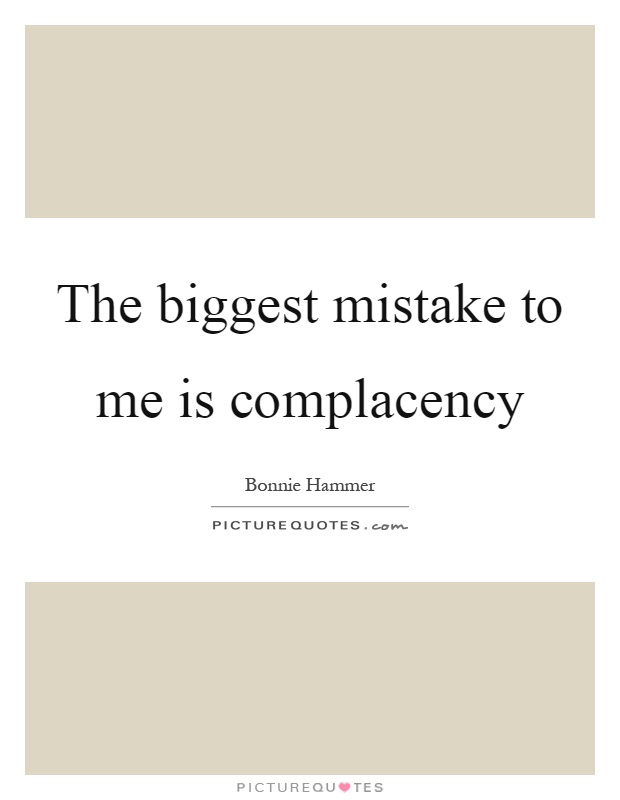 The biggest mistake to me is complacency Picture Quote #1