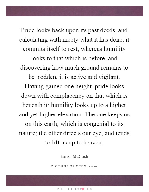 Pride looks back upon its past deeds, and calculating with nicety what it has done, it commits itself to rest; whereas humility looks to that which is before, and discovering how much ground remains to be trodden, it is active and vigilant. Having gained one height, pride looks down with complacency on that which is beneath it; humility looks up to a higher and yet higher elevation. The one keeps us on this earth, which is congenial to its nature; the other directs our eye, and tends to lift us up to heaven Picture Quote #1