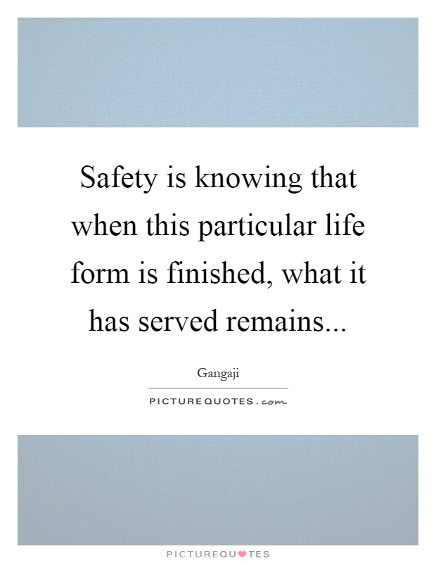 Safety is knowing that when this particular life form is finished, what it has served remains Picture Quote #1