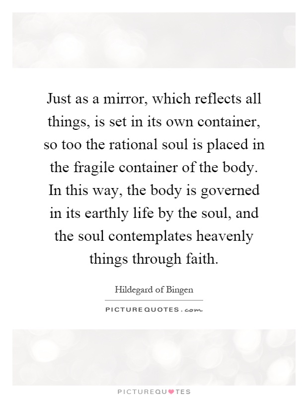 Just as a mirror, which reflects all things, is set in its own container, so too the rational soul is placed in the fragile container of the body. In this way, the body is governed in its earthly life by the soul, and the soul contemplates heavenly things through faith Picture Quote #1