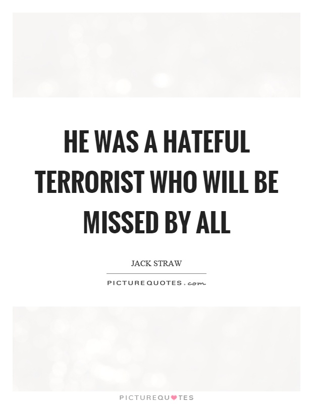 He was a hateful terrorist who will be missed by all Picture Quote #1