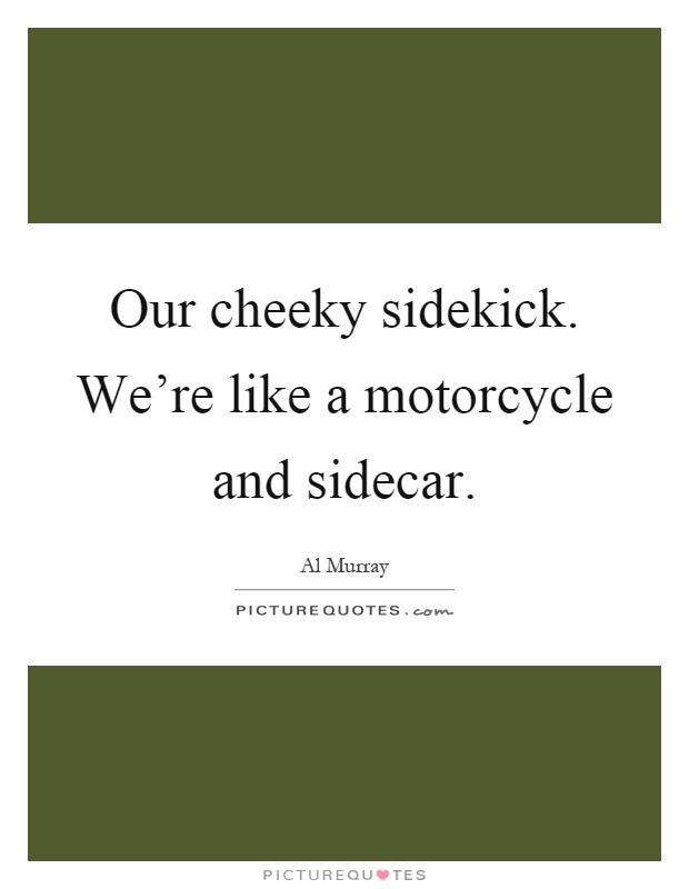 Our cheeky sidekick. We're like a motorcycle and sidecar Picture Quote #1