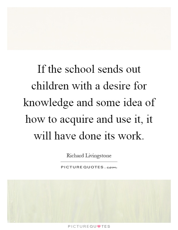 If the school sends out children with a desire for knowledge and some idea of how to acquire and use it, it will have done its work Picture Quote #1