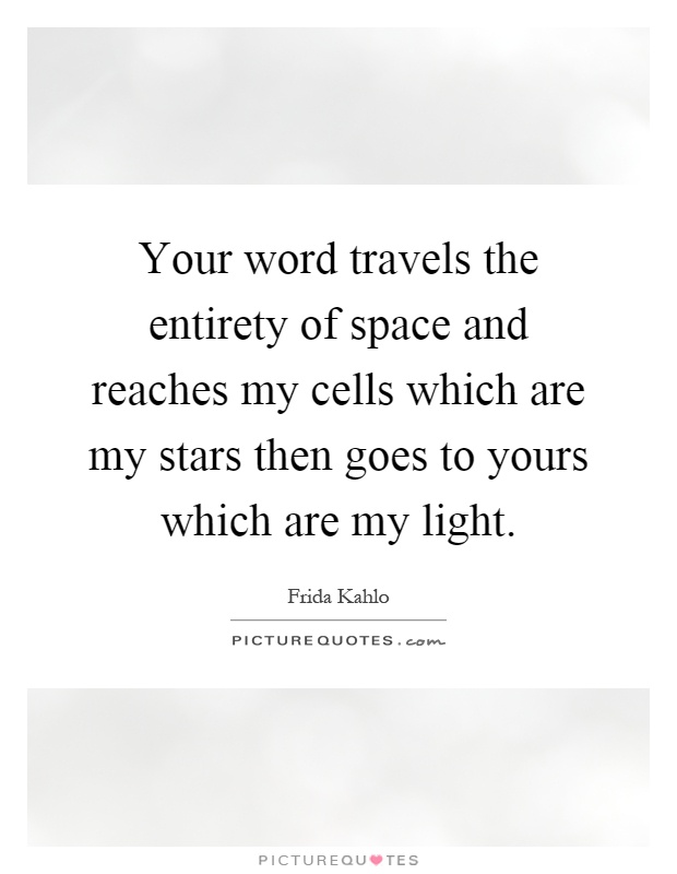 Your word travels the entirety of space and reaches my cells which are my stars then goes to yours which are my light Picture Quote #1