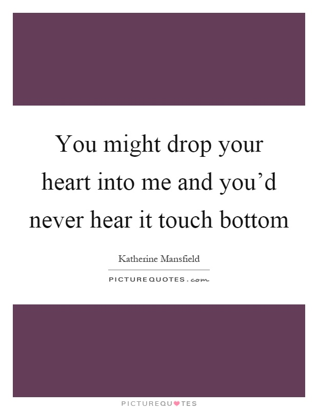 You might drop your heart into me and you'd never hear it touch bottom Picture Quote #1