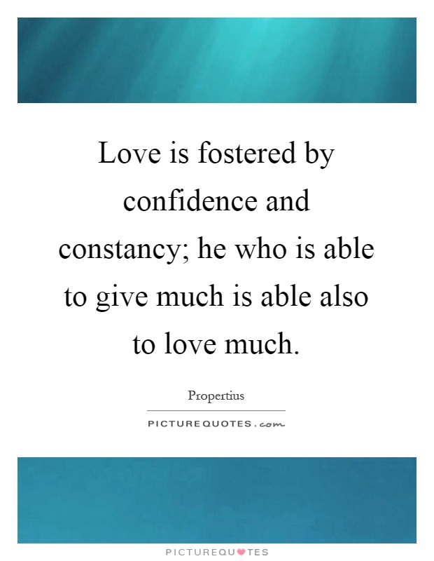 Love is fostered by confidence and constancy; he who is able to give much is able also to love much Picture Quote #1